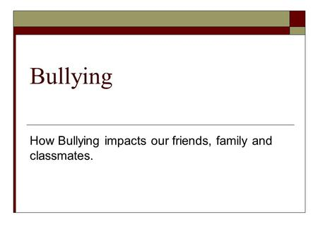 Bullying How Bullying impacts our friends, family and classmates.