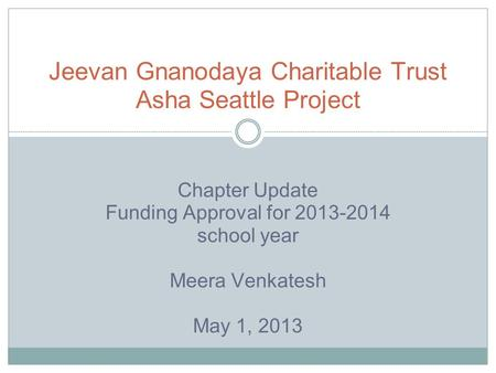 Chapter Update Funding Approval for 2013-2014 school year Meera Venkatesh May 1, 2013 Jeevan Gnanodaya Charitable Trust Asha Seattle Project.