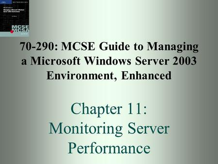 70-290: MCSE Guide to Managing a Microsoft Windows Server 2003 Environment, Enhanced Chapter 11: Monitoring Server Performance.
