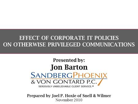 EFFECT OF CORPORATE IT POLICIES ON OTHERWISE PRIVILEGED COMMUNICATIONS Prepared by Joel P. Hoxie of Snell & Wilmer November 2010 Presented by: Jon Barton.