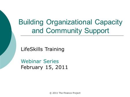 © 2011 The Finance Project Building Organizational Capacity and Community Support LifeSkills Training Webinar Series February 15, 2011.