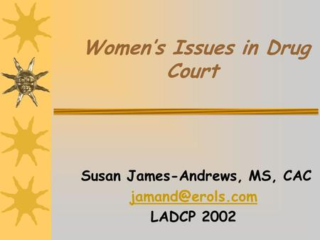 Women's Issues in Drug Court Susan James-Andrews, MS, CAC LADCP 2002.