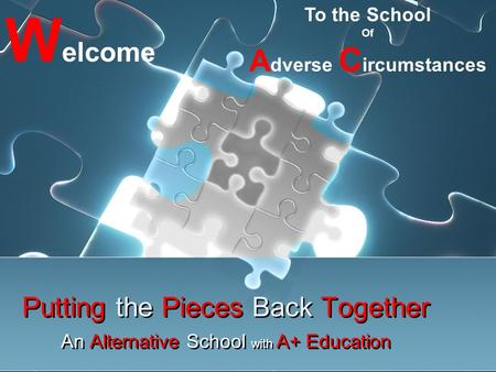 Putting the Pieces Back Together Putting the Pieces Back Together An Alternative School with A+ Education An Alternative School with A+ Education W elcome.