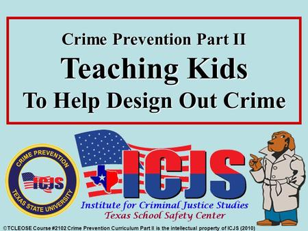©TCLEOSE Course #2102 Crime Prevention Curriculum Part II is the intellectual property of ICJS (2010) Crime Prevention Part II Teaching Kids To Help Design.