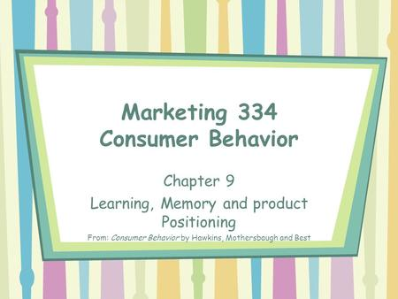 Marketing 334 Consumer Behavior Chapter 9 Learning, Memory and product Positioning From: Consumer Behavior by Hawkins, Mothersbaugh and Best.