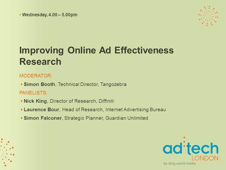 Wednesday, 4.00 – 5.00pm Improving Online Ad Effectiveness Research MODERATOR: Simon Booth, Technical Director, Tangozebra PANELISTS: Nick King, Director.