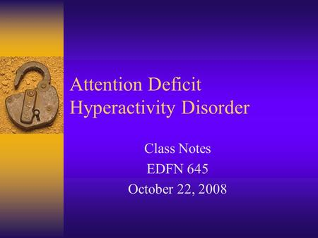 Attention Deficit Hyperactivity Disorder Class Notes EDFN 645 October 22, 2008.