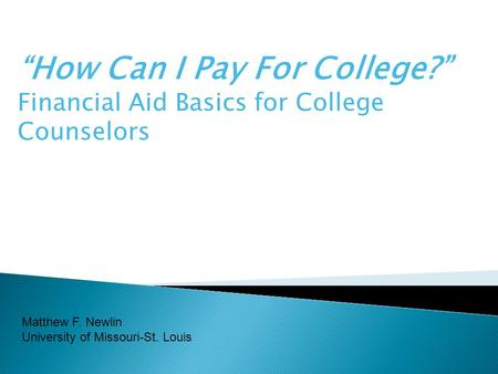 """How Can I Pay For College?"" Financial Aid Basics for College Counselors Matthew F. Newlin University of Missouri-St. Louis."