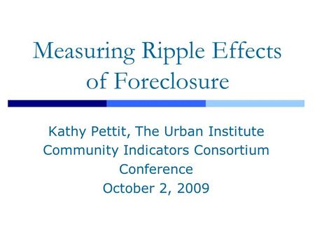 Measuring Ripple Effects of Foreclosure Kathy Pettit, The Urban Institute Community Indicators Consortium Conference October 2, 2009.