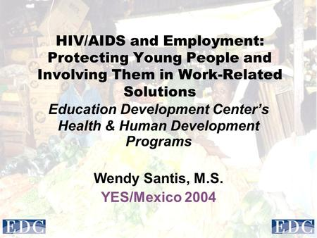 HIV/AIDS and Employment: Protecting Young People and Involving Them in Work-Related Solutions Education Development Center's Health & Human Development.