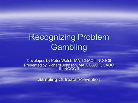Recognizing Problem Gambling Developed by Peter Walsh, MA, CGACII, NCGCII Presented by Richard Johnson, MA, CGAC II, CADC III, NCGC II Gambling Outreach/Prevention.