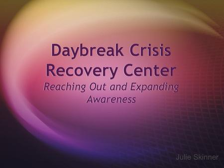 Daybreak Crisis Recovery Center Reaching Out and Expanding Awareness Julie Skinner.