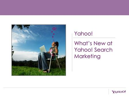 Yahoo! What's New at Yahoo! Search Marketing. Agenda: Search Momentum New Ad Platform New Research.