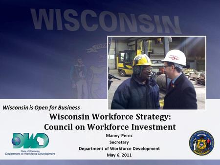 Wisconsin is Open for Business Wisconsin Workforce Strategy: Council on Workforce Investment Manny Perez Secretary Department of Workforce Development.