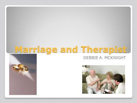 Marriage and Therapist DEBBIE A. MCKNIGHT. Area of Specialization-Marriage and Family Therapist couple relationships, ◦children, ◦step families, ◦and.