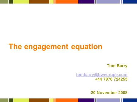 The engagement equation Tom Barry +44 7970 724253 20 November 2008.