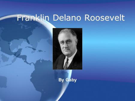 Franklin Delano Roosevelt By Gaby. Biography Grew up in Hyde Park, New York Only child He was taught that initiative, enthusiasm, and a sense of humor.