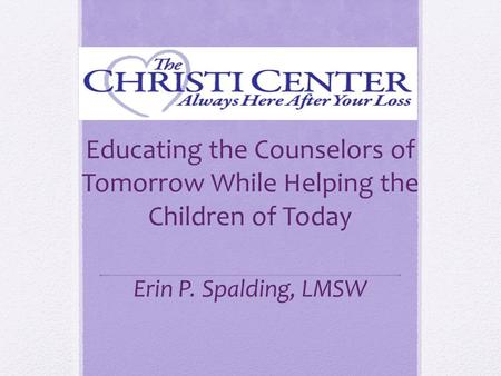 Educating the Counselors of Tomorrow While Helping the Children of Today Erin P. Spalding, LMSW.