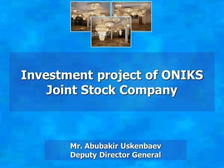 Investment project of ONIKS Joint Stock Company Mr. Abubakir Uskenbaev Deputy Director General.