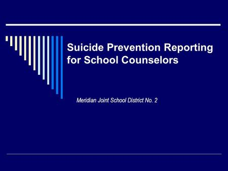 Suicide Prevention Reporting for School Counselors Meridian Joint School District No. 2.