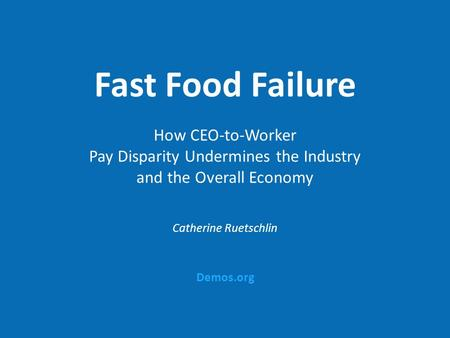 Demos.org Fast Food Failure How CEO-to-Worker Pay Disparity Undermines the Industry and the Overall Economy Catherine Ruetschlin.
