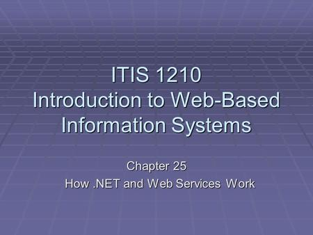 ITIS 1210 Introduction to Web-Based Information Systems Chapter 25 How.NET and Web Services Work How.NET and Web Services Work.