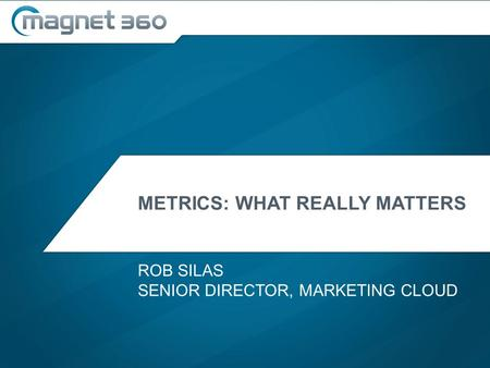 METRICS: WHAT REALLY MATTERS ROB SILAS SENIOR DIRECTOR, MARKETING CLOUD.