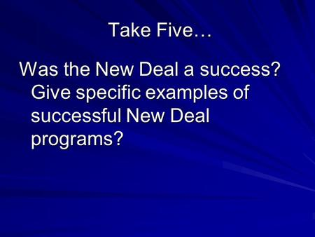 Take Five… Take Five… Was the New Deal a success? Give specific examples of successful New Deal programs?