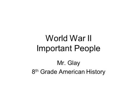 World War II Important People Mr. Glay 8 th Grade American History.