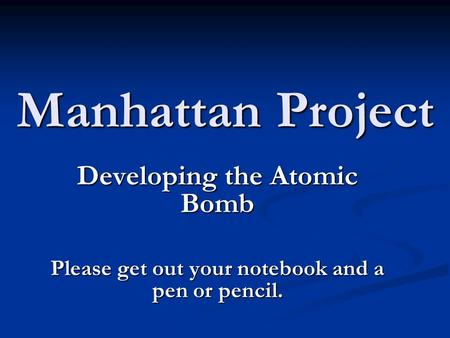 Manhattan Project Developing the Atomic Bomb Please get out your notebook and a pen or pencil.