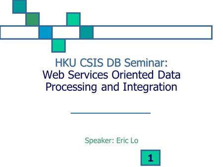 1 HKU CSIS DB Seminar: HKU CSIS DB Seminar: Web Services Oriented Data Processing and Integration Speaker: Eric Lo.