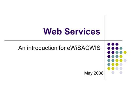 Web Services An introduction for eWiSACWIS May 2008.