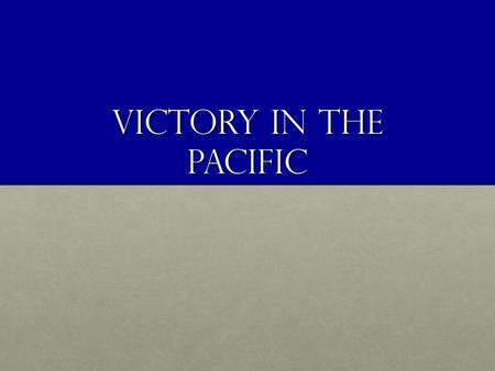 Victory in the pacific. Objectives: 149. Define island hopping. 150. Recognize how victories at Leyte Gulf, Iwo Jima and Okinawa built momentum for the.