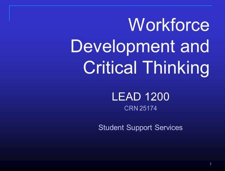1 1 LEAD 1200 CRN 25174 Student Support Services Workforce Development and Critical Thinking.