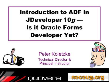 Introduction to ADF in JDeveloper 10g — Is it Oracle Forms Developer Yet? Peter Koletzke Technical Director & Principal Instructor.
