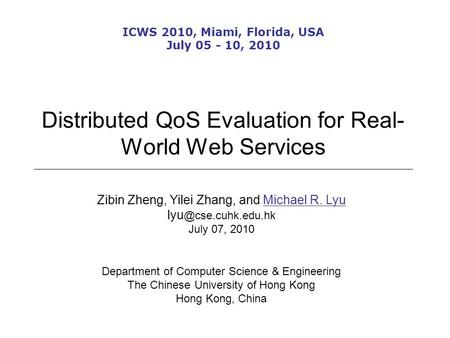 Distributed QoS Evaluation for Real- World Web Services Zibin Zheng, Yilei Zhang, and Michael R. Lyu July 07, 2010 Department of Computer.