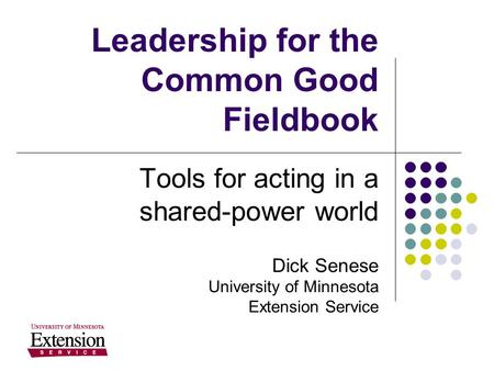 Leadership for the Common Good Fieldbook Tools for acting in a shared-power world Dick Senese University of Minnesota Extension Service.