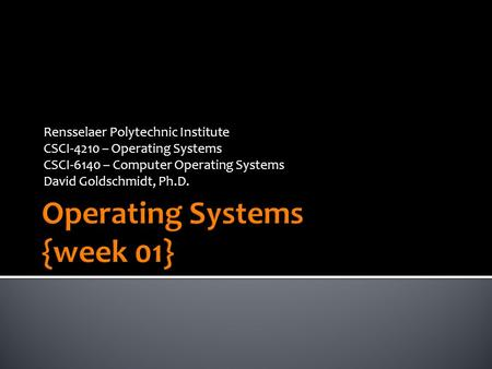 Rensselaer Polytechnic Institute CSCI-4210 – Operating Systems CSCI-6140 – Computer Operating Systems David Goldschmidt, Ph.D.