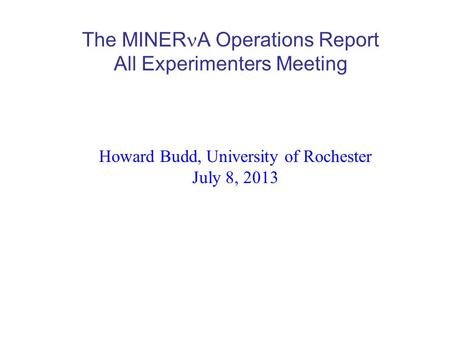 The MINER A Operations Report All Experimenters Meeting Howard Budd, University of Rochester July 8, 2013.