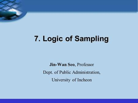 7. Logic of Sampling Jin-Wan Seo, Professor Dept. of Public Administration, University of Incheon.