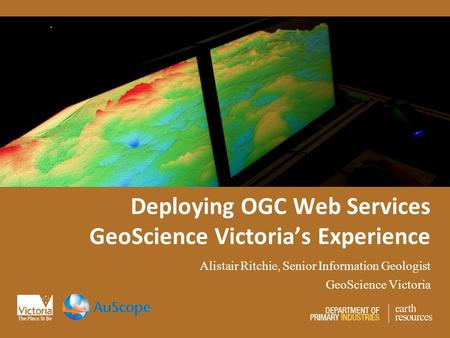 Deploying OGC Web Services GeoScience Victoria's Experience Alistair Ritchie, Senior Information Geologist GeoScience Victoria.