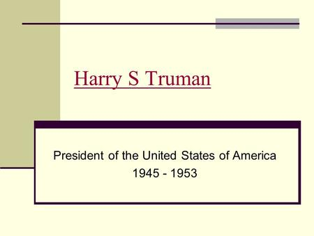 Harry S Truman President of the United States of America 1945 - 1953.