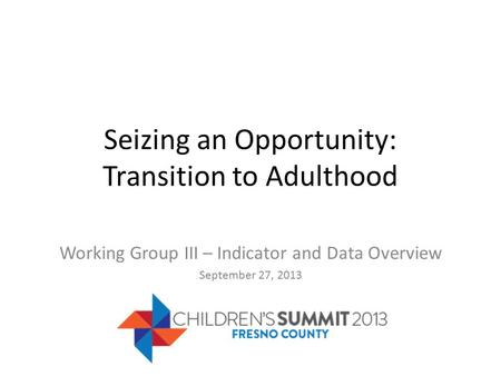 Seizing an Opportunity: Transition to Adulthood Working Group III – Indicator and Data Overview September 27, 2013.