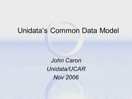 Unidata's Common Data Model John Caron Unidata/UCAR Nov 2006.