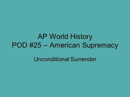 AP World History POD #25 – American Supremacy Unconditional Surrender.