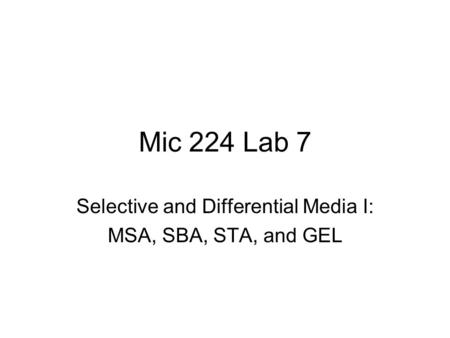 Mic 224 Lab 7 Selective and Differential Media I: MSA, SBA, STA, and GEL.