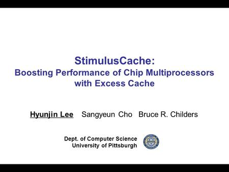 StimulusCache: Boosting Performance of Chip Multiprocessors with Excess Cache Hyunjin Lee Sangyeun Cho Bruce R. Childers Dept. of Computer Science University.