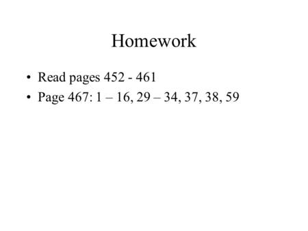 Homework Read pages 452 - 461 Page 467: 1 – 16, 29 – 34, 37, 38, 59.