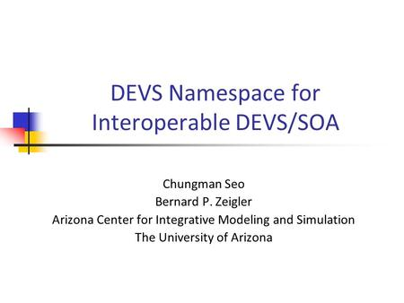 DEVS Namespace for Interoperable DEVS/SOA Chungman Seo Bernard P. Zeigler Arizona Center for Integrative Modeling and Simulation The University of Arizona.