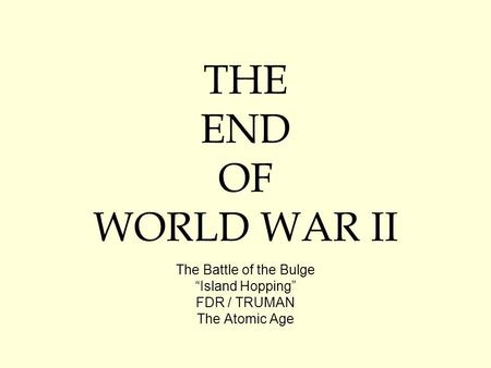 "THE END OF WORLD WAR II The Battle of the Bulge ""Island Hopping"" FDR / TRUMAN The Atomic Age."